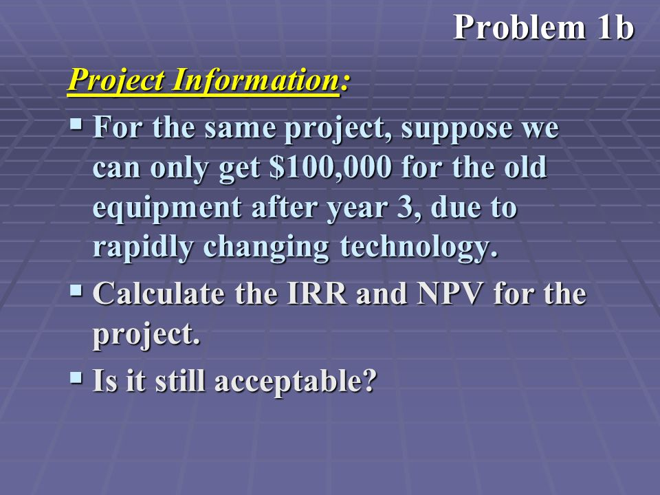 Project Information:  For the same project, suppose we can only get $100,000 for the old equipment after year 3, due to rapidly changing technology.