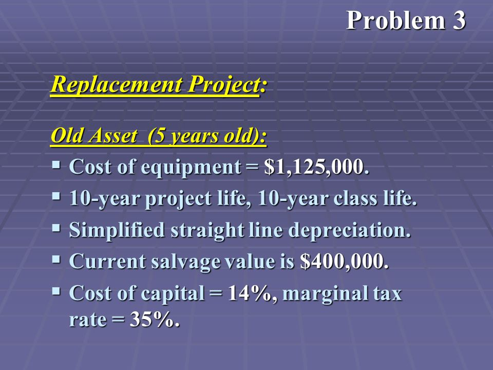 Replacement Project: Old Asset (5 years old):  Cost of equipment = $1,125,000.