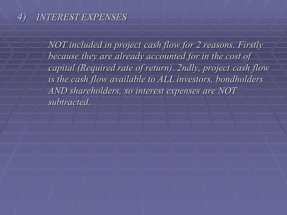 4) INTEREST EXPENSES NOT included in project cash flow for 2 reasons.
