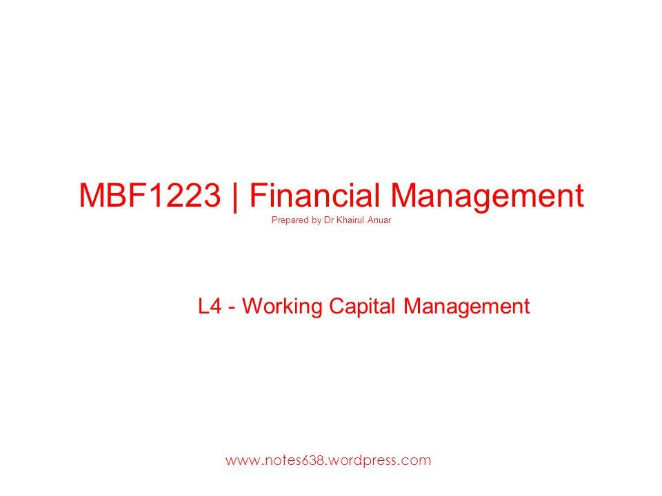 MBF1223 | Financial Management Prepared by Dr Khairul Anuar L4 - Working Capital Management www.notes638.wordpress.com