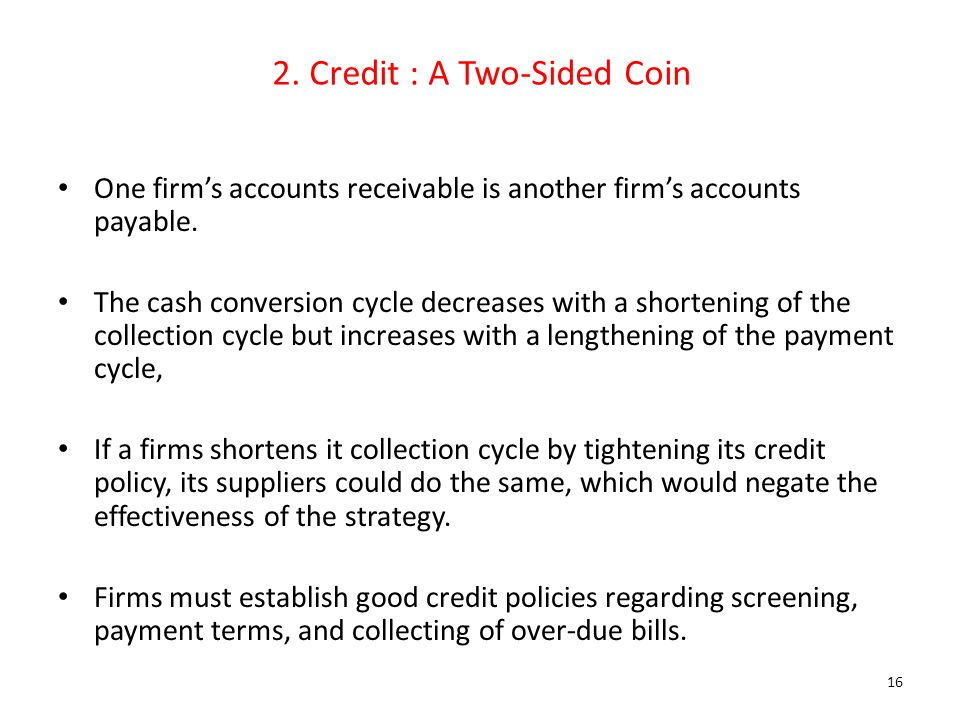 2. Credit : A Two-Sided Coin One firm's accounts receivable is another firm's accounts payable. The cash conversion cycle decreases with a shortening
