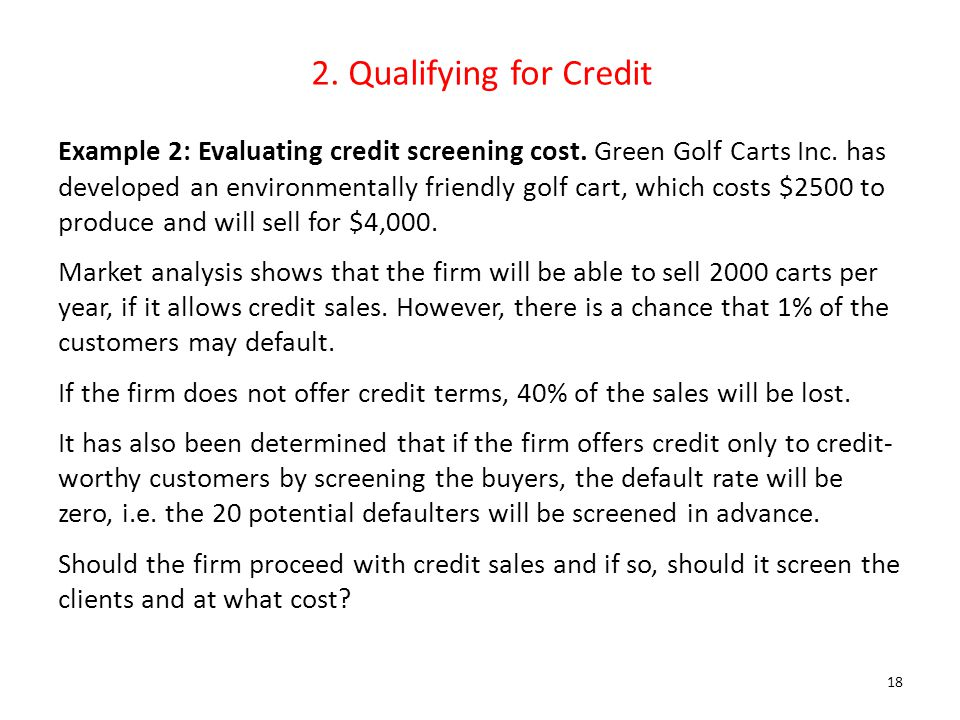2. Qualifying for Credit Example 2: Evaluating credit screening cost. Green Golf Carts Inc. has developed an environmentally friendly golf cart, which