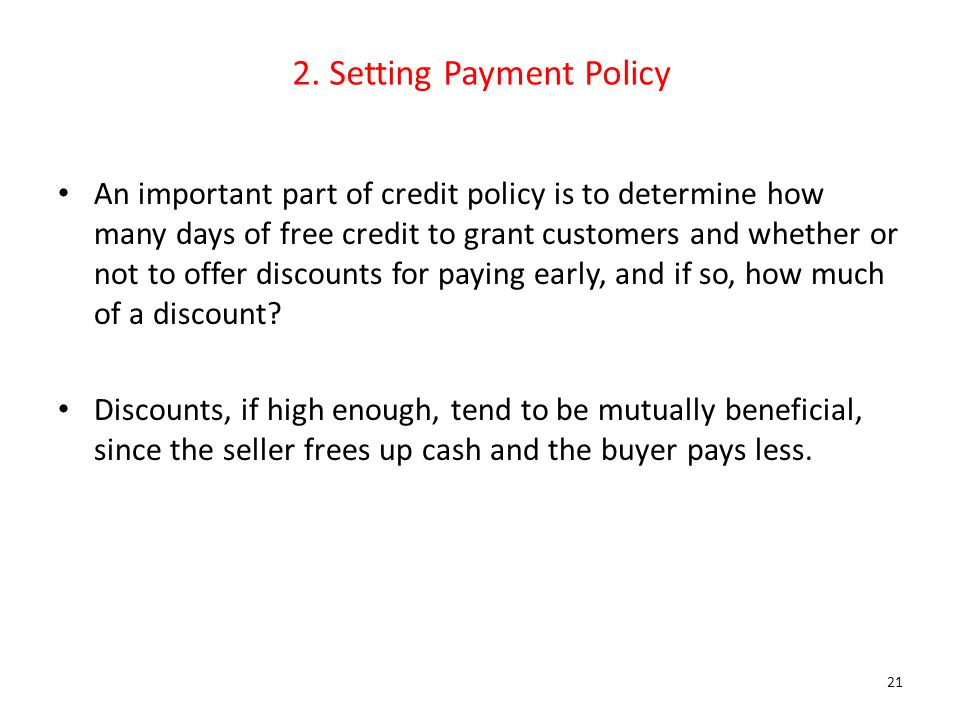 2. Setting Payment Policy An important part of credit policy is to determine how many days of free credit to grant customers and whether or not to off