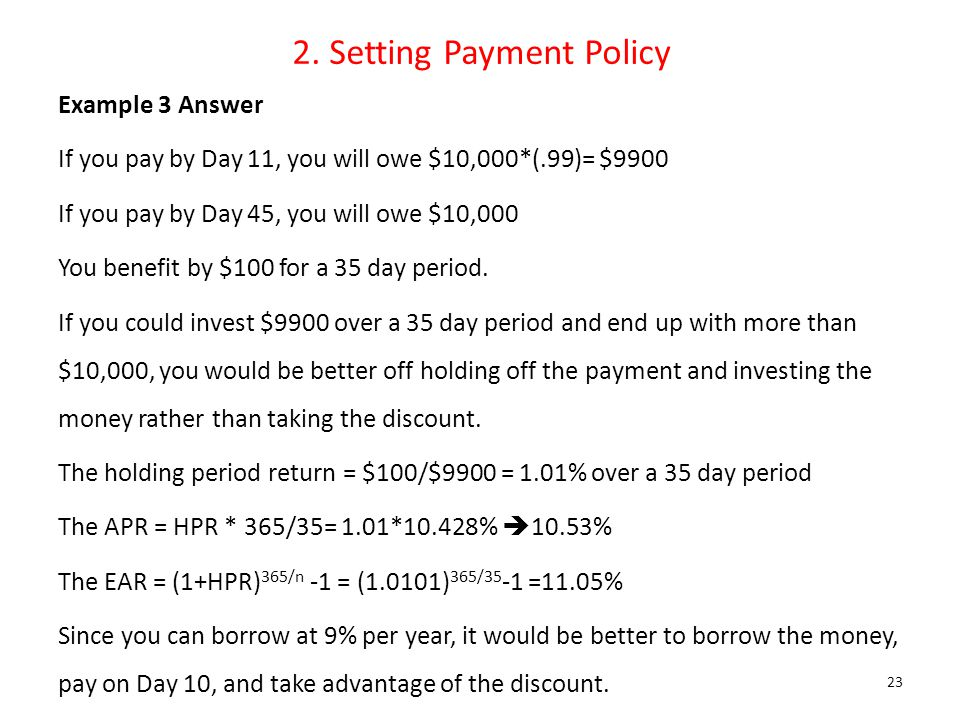 2. Setting Payment Policy Example 3 Answer If you pay by Day 11, you will owe $10,000*(.99)= $9900 If you pay by Day 45, you will owe $10,000 You bene
