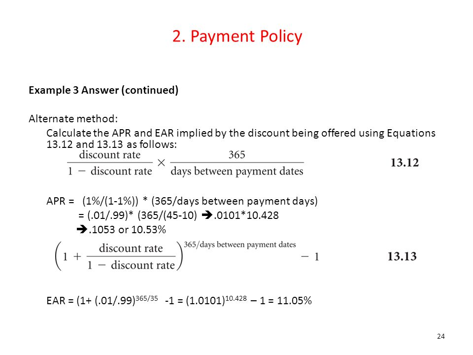 2. Payment Policy Example 3 Answer (continued) Alternate method: Calculate the APR and EAR implied by the discount being offered using Equations 13.12