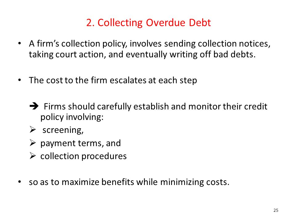 2. Collecting Overdue Debt A firm's collection policy, involves sending collection notices, taking court action, and eventually writing off bad debts.