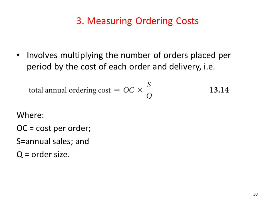 3. Measuring Ordering Costs Involves multiplying the number of orders placed per period by the cost of each order and delivery, i.e. Where: OC = cost