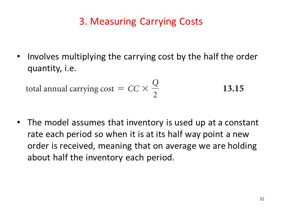 3. Measuring Carrying Costs Involves multiplying the carrying cost by the half the order quantity, i.e. The model assumes that inventory is used up at