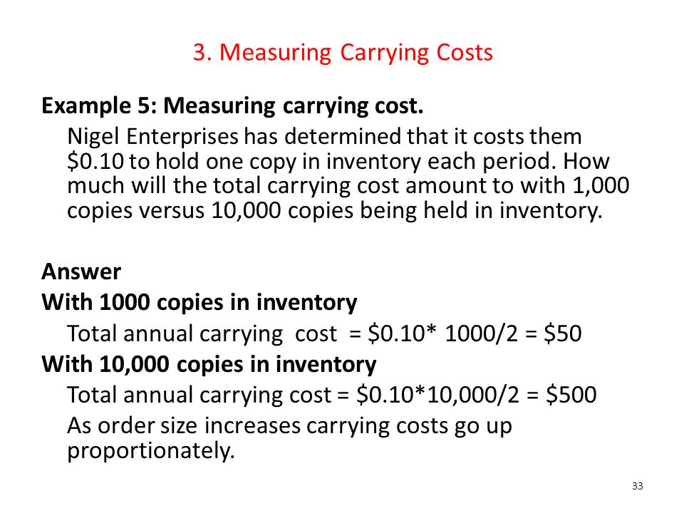 3. Measuring Carrying Costs Example 5: Measuring carrying cost. Nigel Enterprises has determined that it costs them $0.10 to hold one copy in inventor