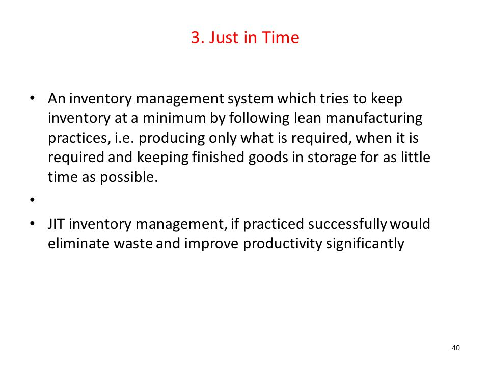 3. Just in Time An inventory management system which tries to keep inventory at a minimum by following lean manufacturing practices, i.e. producing on