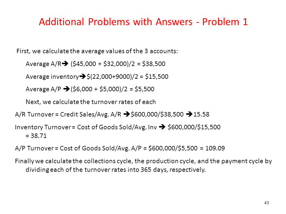 Additional Problems with Answers - Problem 1 First, we calculate the average values of the 3 accounts: Average A/R  ($45,000 + $32,000)/2 = $38,500 A