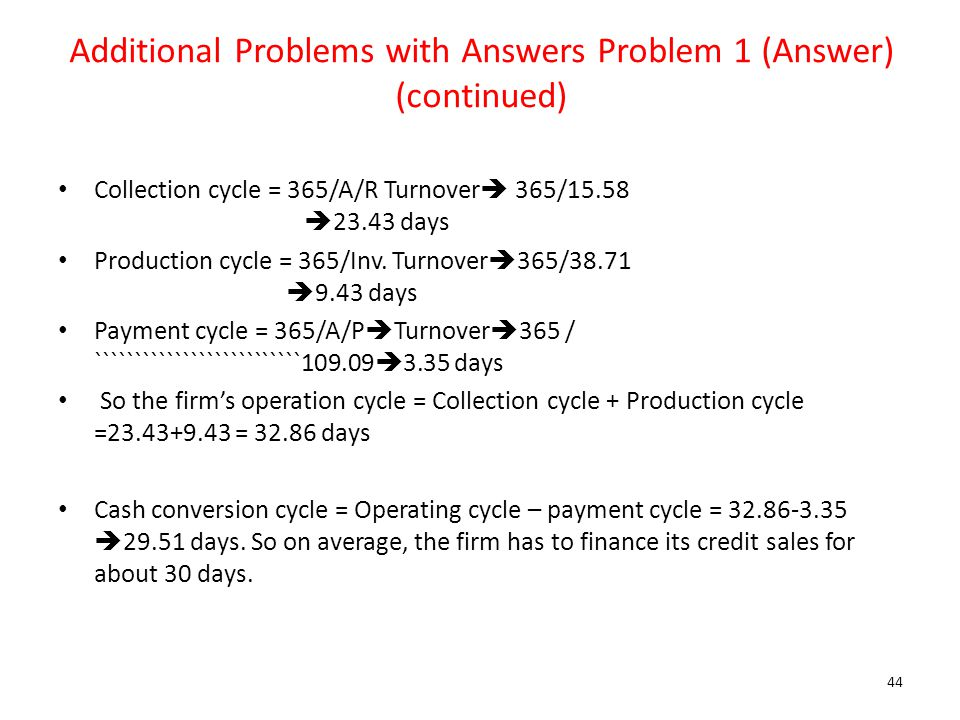 Additional Problems with Answers Problem 1 (Answer) (continued) Collection cycle = 365/A/R Turnover  365/15.58  23.43 days Production cycle = 365/In