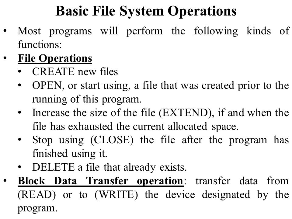 Basic File System Operations Most programs will perform the following kinds of functions: File Operations CREATE new files OPEN, or start using, a file that was created prior to the running of this program.