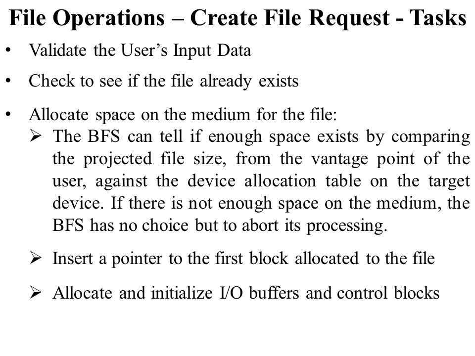 File Operations – Create File Request - Tasks Validate the User's Input Data Check to see if the file already exists Allocate space on the medium for the file:  The BFS can tell if enough space exists by comparing the projected file size, from the vantage point of the user, against the device allocation table on the target device.