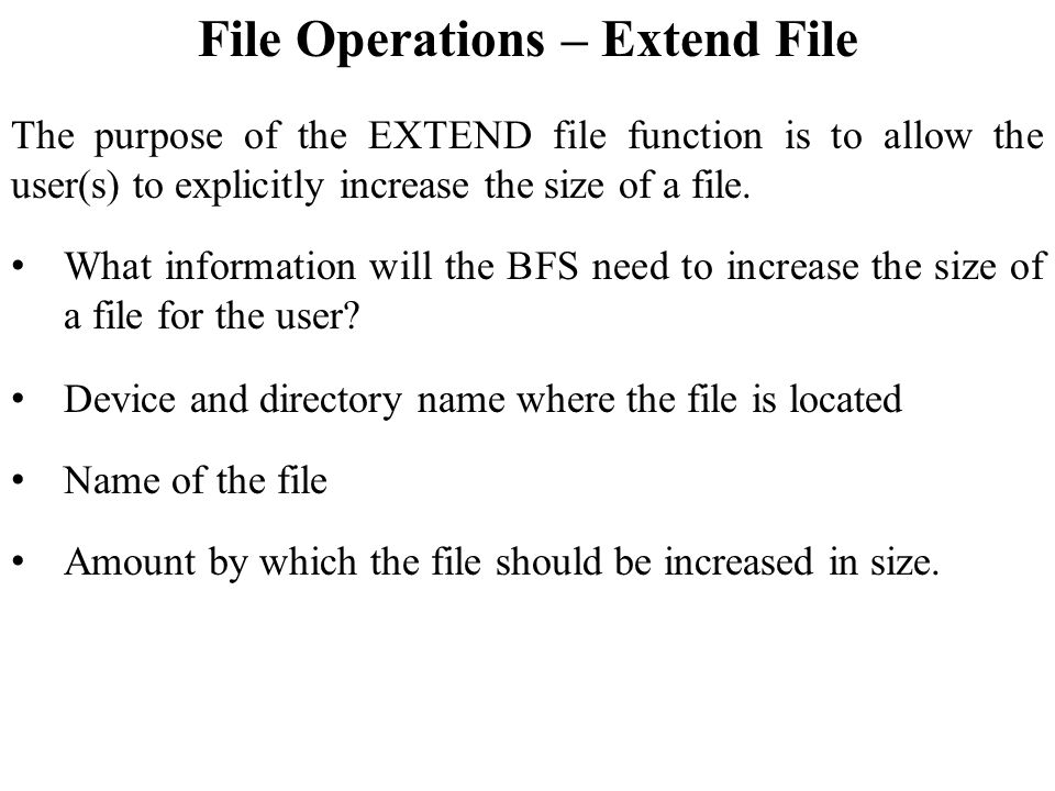 File Operations – Extend File The purpose of the EXTEND file function is to allow the user(s) to explicitly increase the size of a file.
