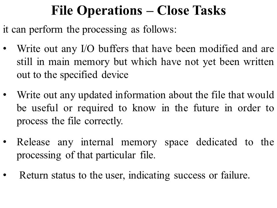 File Operations – Close Tasks it can perform the processing as follows: Write out any I/O buffers that have been modified and are still in main memory but which have not yet been written out to the specified device Write out any updated information about the file that would be useful or required to know in the future in order to process the file correctly.