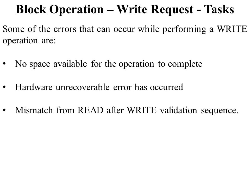 Block Operation – Write Request - Tasks Some of the errors that can occur while performing a WRITE operation are: No space available for the operation to complete Hardware unrecoverable error has occurred Mismatch from READ after WRITE validation sequence.