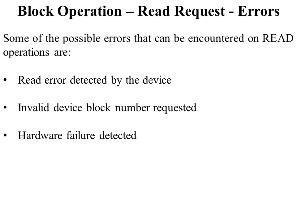 Block Operation – Read Request - Errors Some of the possible errors that can be encountered on READ operations are: Read error detected by the device Invalid device block number requested Hardware failure detected