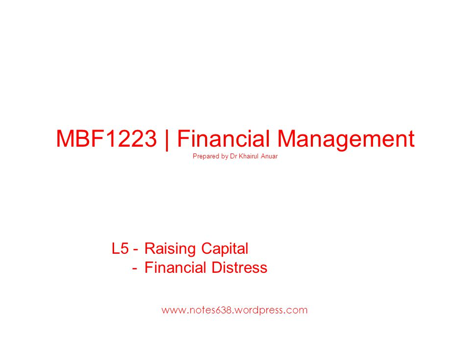 MBF1223 | Financial Management Prepared by Dr Khairul Anuar L5 - Raising Capital - Financial Distress www.notes638.wordpress.com