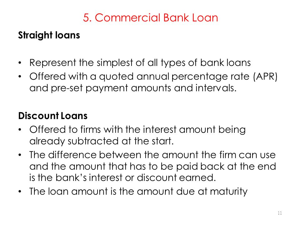 5. Commercial Bank Loan Straight loans Represent the simplest of all types of bank loans Offered with a quoted annual percentage rate (APR) and pre-se