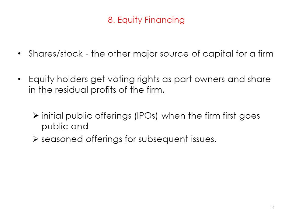 8. Equity Financing Shares/stock - the other major source of capital for a firm Equity holders get voting rights as part owners and share in the resid