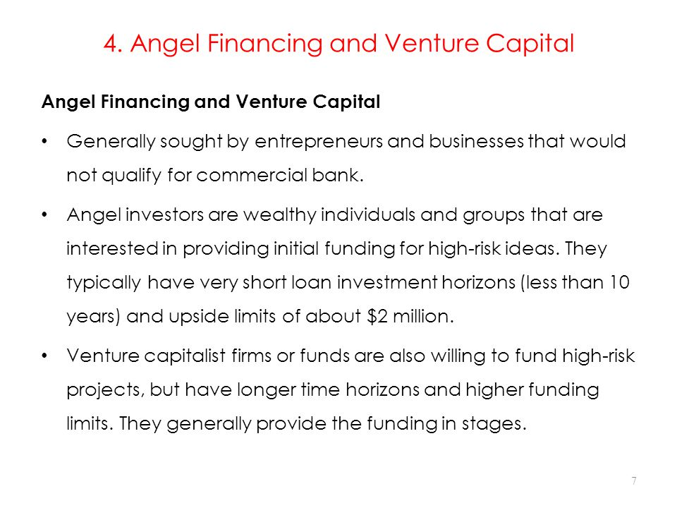 4. Angel Financing and Venture Capital Angel Financing and Venture Capital Generally sought by entrepreneurs and businesses that would not qualify for