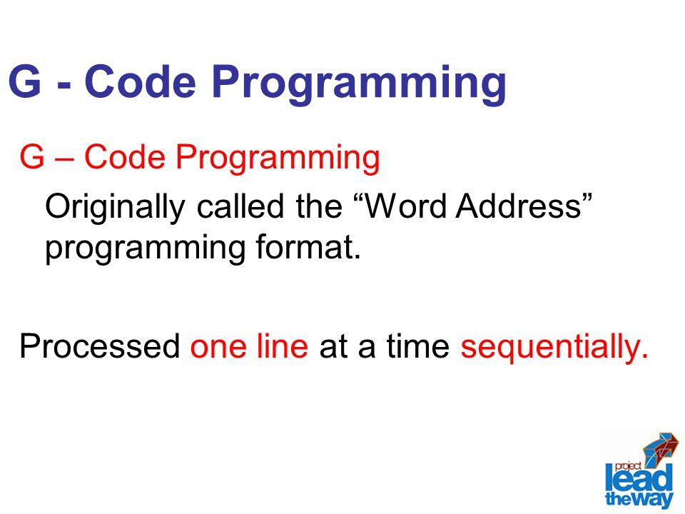 G - Code Programming G – Code Programming Originally called the Word Address programming format.