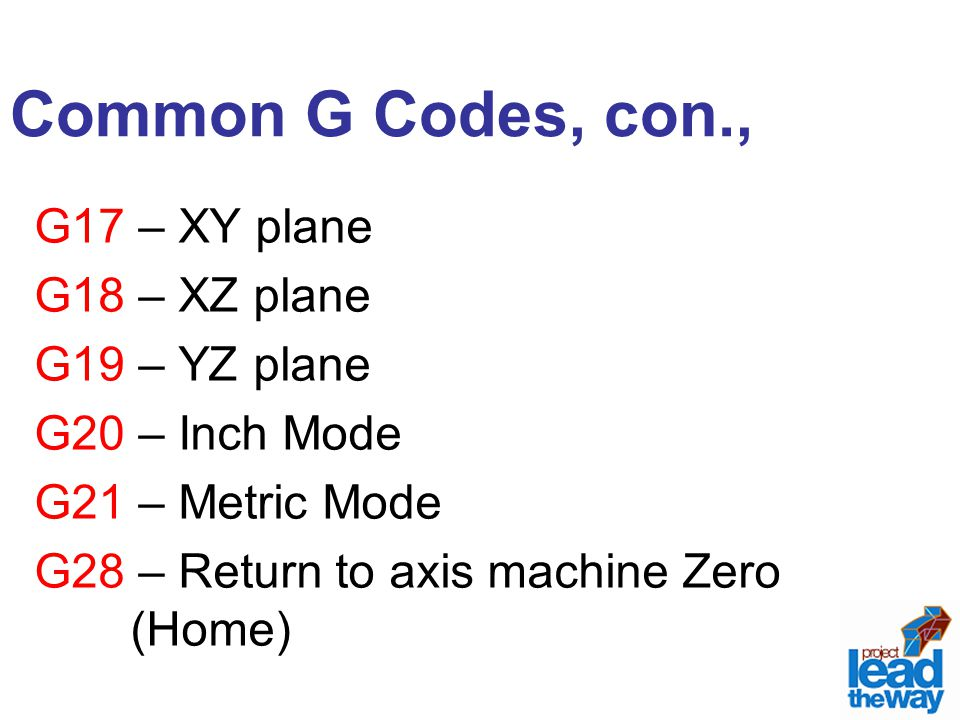 Common G Codes, con., G17 – XY plane G18 – XZ plane G19 – YZ plane G20 – Inch Mode G21 – Metric Mode G28 – Return to axis machine Zero (Home)