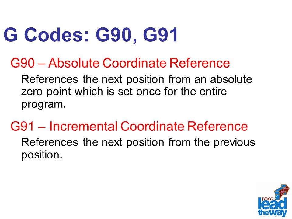 G Codes: G90, G91 G90 – Absolute Coordinate Reference References the next position from an absolute zero point which is set once for the entire program.