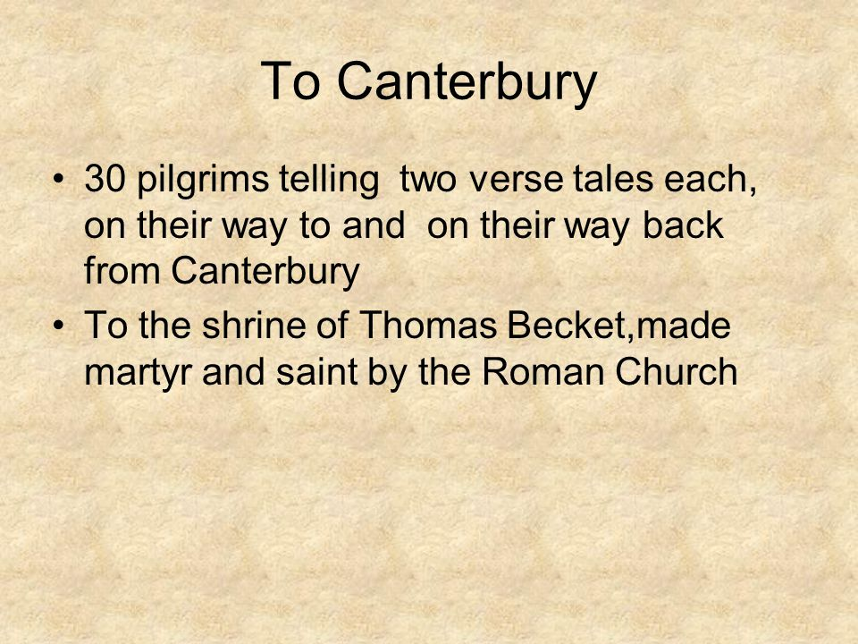 To Canterbury 30 pilgrims telling two verse tales each, on their way to and on their way back from Canterbury To the shrine of Thomas Becket,made mart