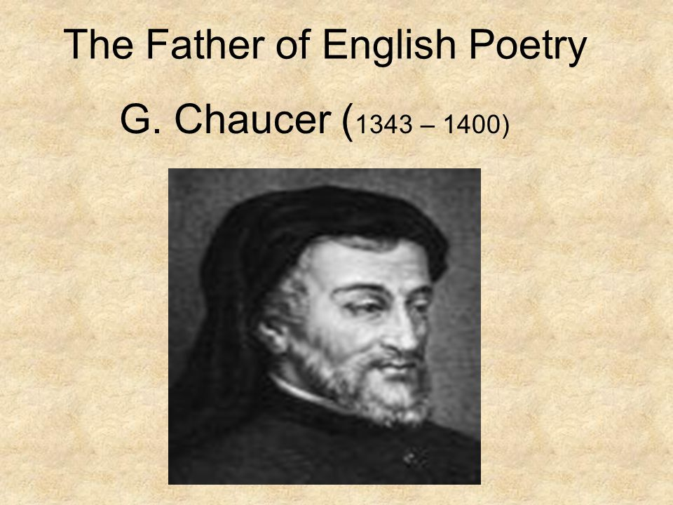 The Father of English Poetry G. Chaucer ( 1343 – 1400)