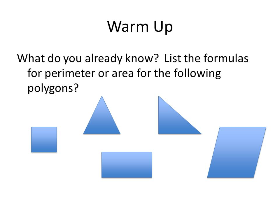 Warm Up What do you already know? List the formulas for perimeter or area for the following polygons?