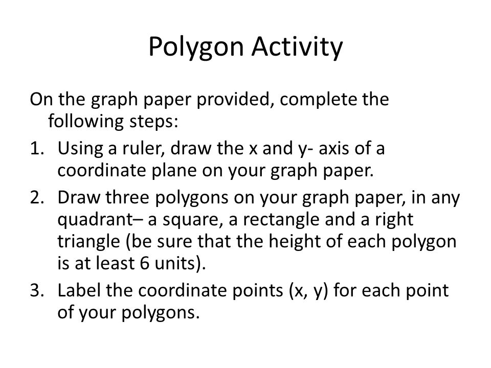 Polygon Activity On the graph paper provided, complete the following steps: 1.Using a ruler, draw the x and y- axis of a coordinate plane on your grap
