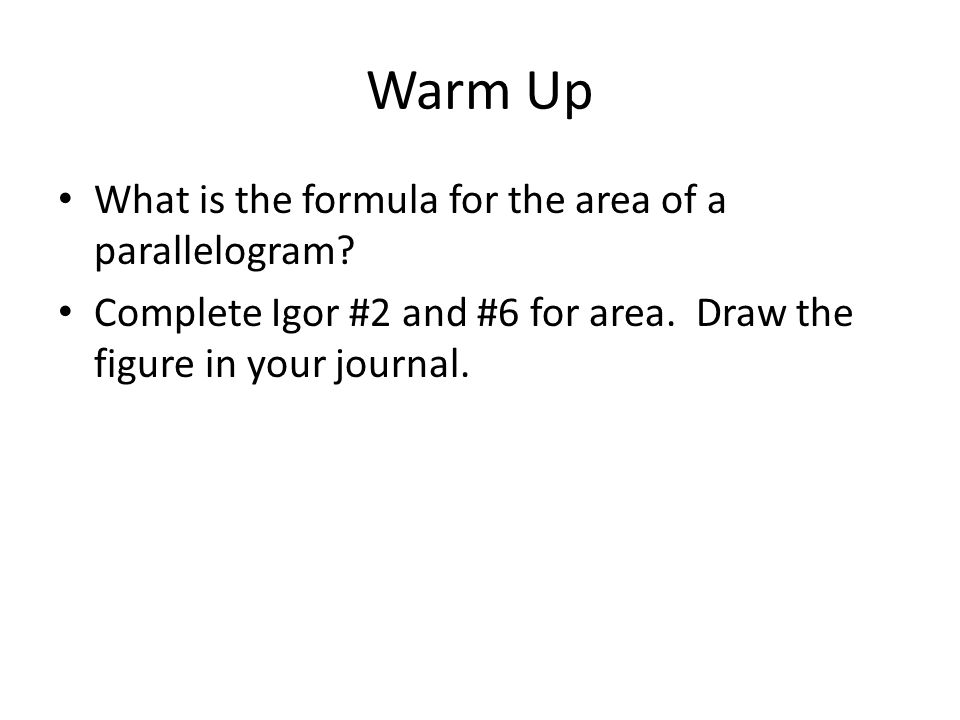 Warm Up What is the formula for the area of a parallelogram? Complete Igor #2 and #6 for area. Draw the figure in your journal.