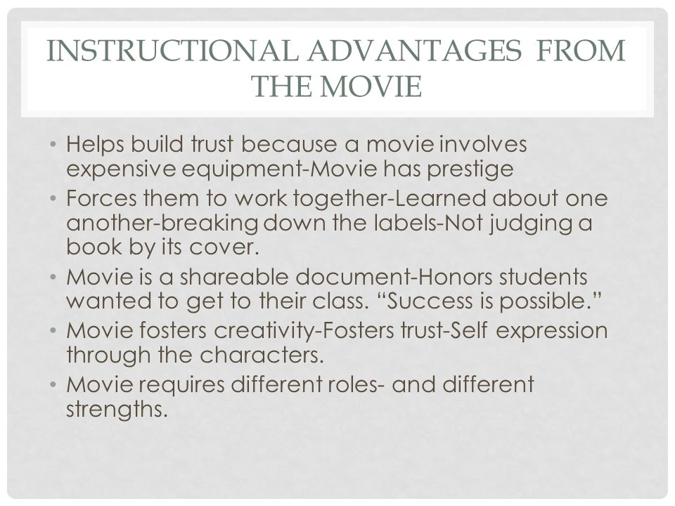 INSTRUCTIONAL ADVANTAGES FROM THE MOVIE Helps build trust because a movie involves expensive equipment-Movie has prestige Forces them to work together-Learned about one another-breaking down the labels-Not judging a book by its cover.