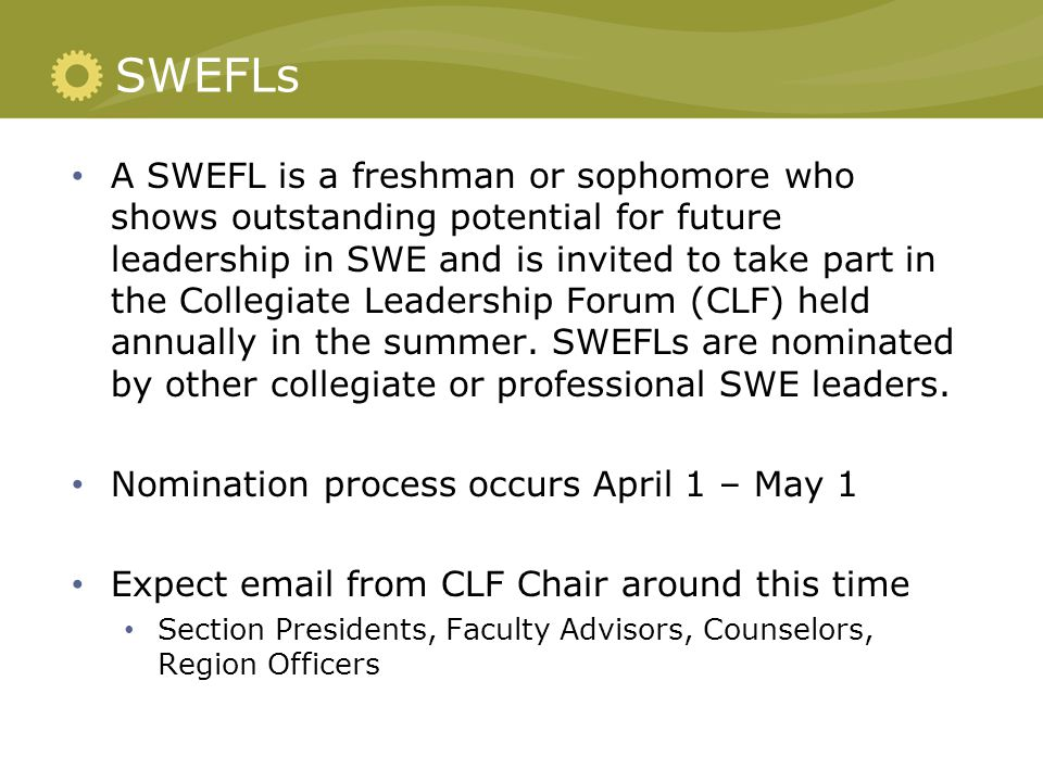 SWEFLs A SWEFL is a freshman or sophomore who shows outstanding potential for future leadership in SWE and is invited to take part in the Collegiate L