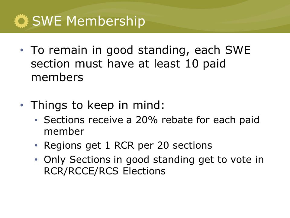 SWE Membership To remain in good standing, each SWE section must have at least 10 paid members Things to keep in mind: Sections receive a 20% rebate for each paid member Regions get 1 RCR per 20 sections Only Sections in good standing get to vote in RCR/RCCE/RCS Elections