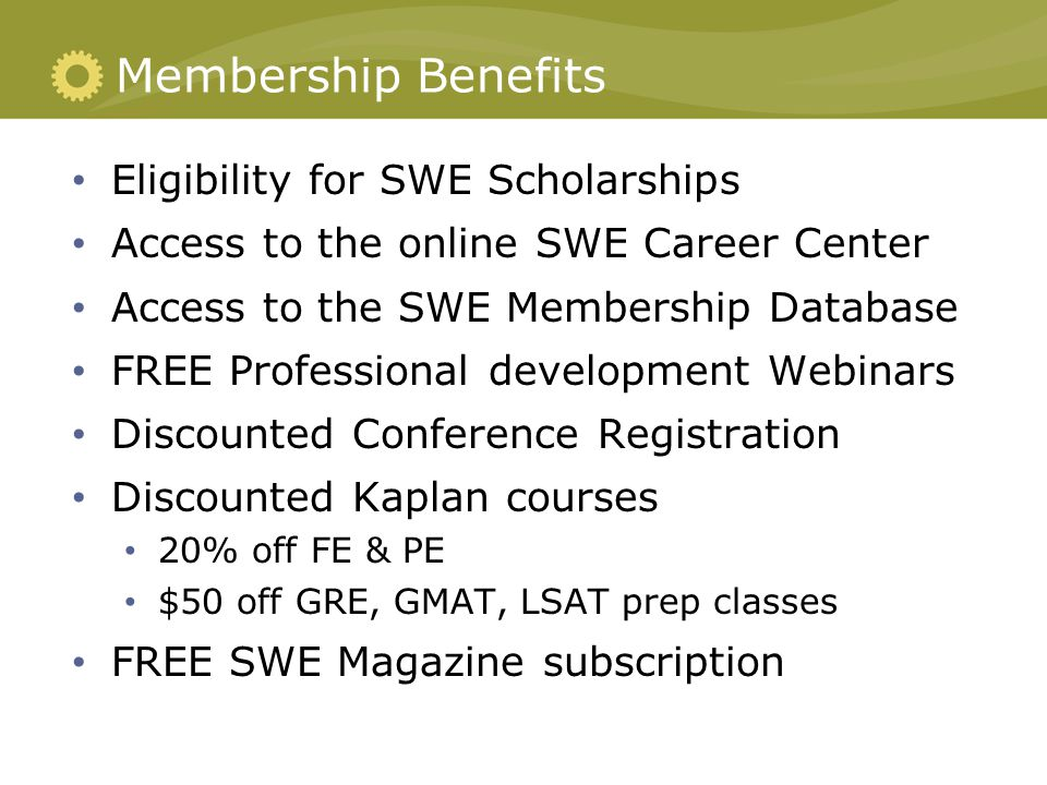 Membership Benefits Eligibility for SWE Scholarships Access to the online SWE Career Center Access to the SWE Membership Database FREE Professional de