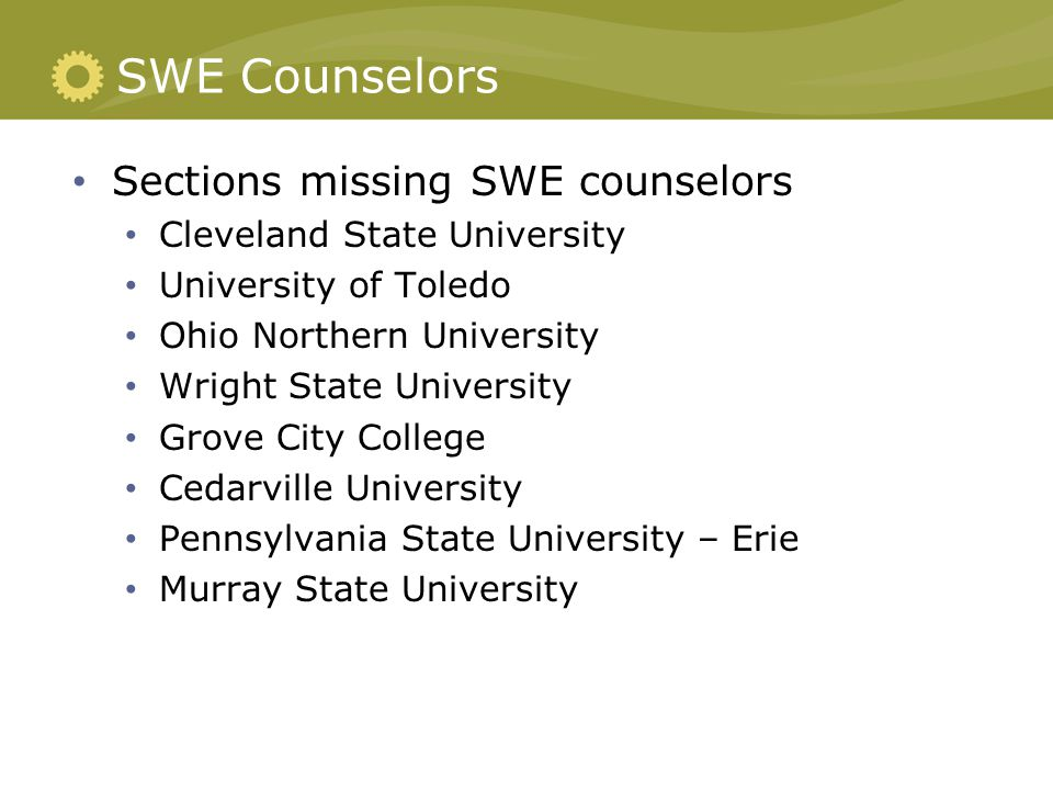 SWE Counselors Sections missing SWE counselors Cleveland State University University of Toledo Ohio Northern University Wright State University Grove City College Cedarville University Pennsylvania State University – Erie Murray State University