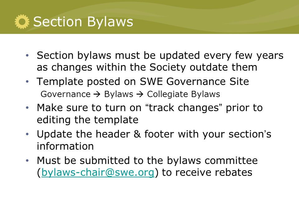 Section Bylaws Section bylaws must be updated every few years as changes within the Society outdate them Template posted on SWE Governance Site Governance  Bylaws  Collegiate Bylaws Make sure to turn on track changes prior to editing the template Update the header & footer with your section's information Must be submitted to the bylaws committee (bylaws-chair@swe.org) to receive rebatesbylaws-chair@swe.org