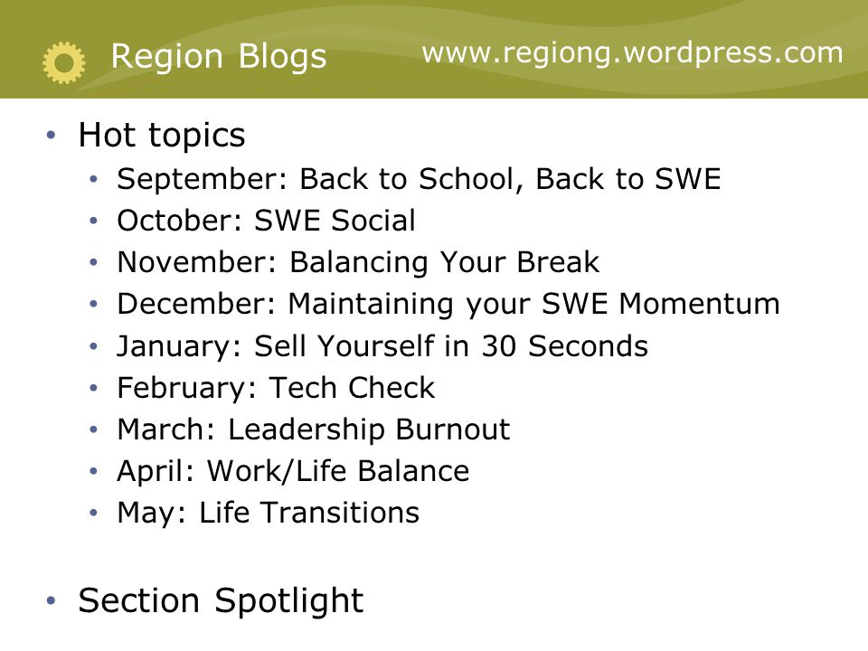 Hot topics September: Back to School, Back to SWE October: SWE Social November: Balancing Your Break December: Maintaining your SWE Momentum January: Sell Yourself in 30 Seconds February: Tech Check March: Leadership Burnout April: Work/Life Balance May: Life Transitions Section Spotlight Region Blogs www.regiong.wordpress.com