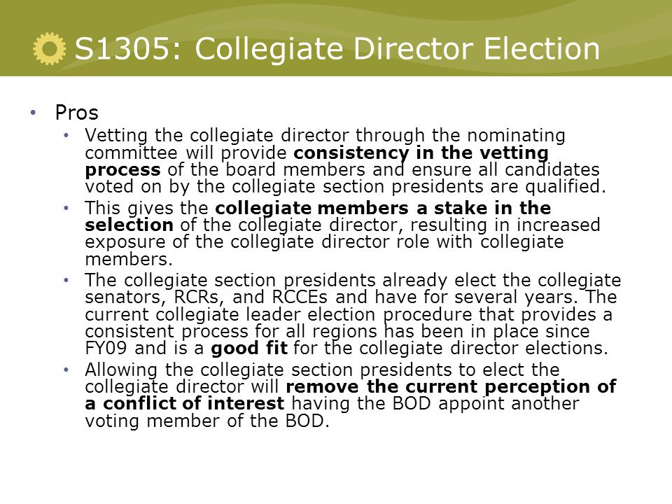 S1305: Collegiate Director Election Pros Vetting the collegiate director through the nominating committee will provide consistency in the vetting process of the board members and ensure all candidates voted on by the collegiate section presidents are qualified.