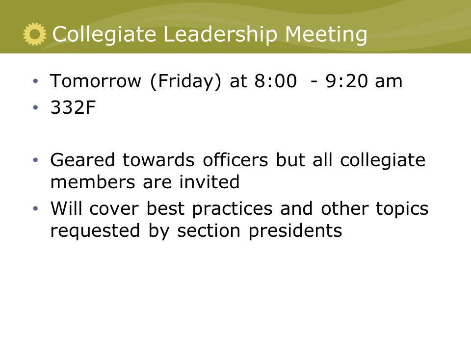 Collegiate Leadership Meeting Tomorrow (Friday) at 8:00 - 9:20 am 332F Geared towards officers but all collegiate members are invited Will cover best