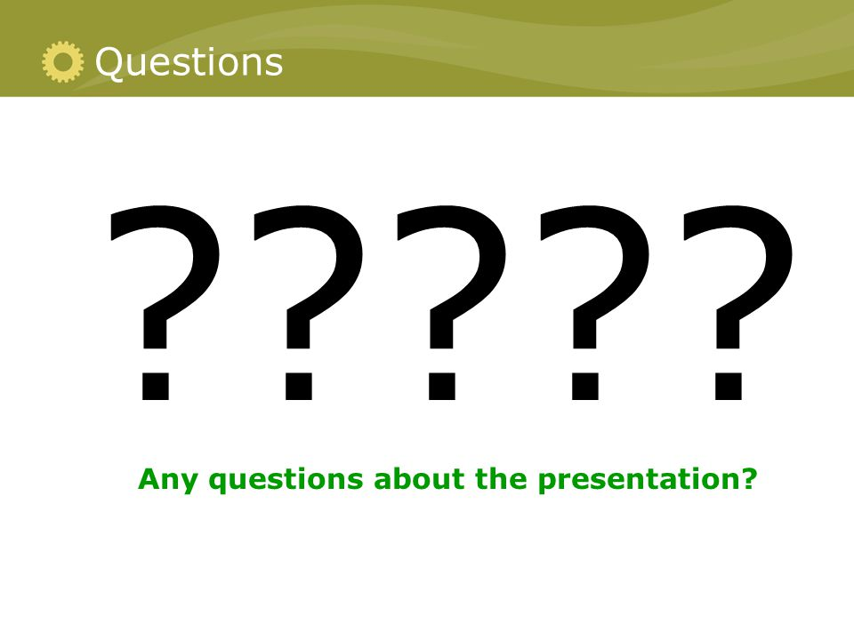 Questions ????? Any questions about the presentation?