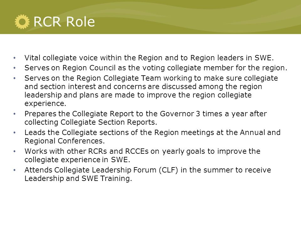 RCR Role Vital collegiate voice within the Region and to Region leaders in SWE. Serves on Region Council as the voting collegiate member for the regio