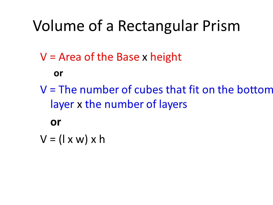 Volume of a Rectangular Prism V = Area of the Base x height or V = The number of cubes that fit on the bottom layer x the number of layers or V = (l x w) x h