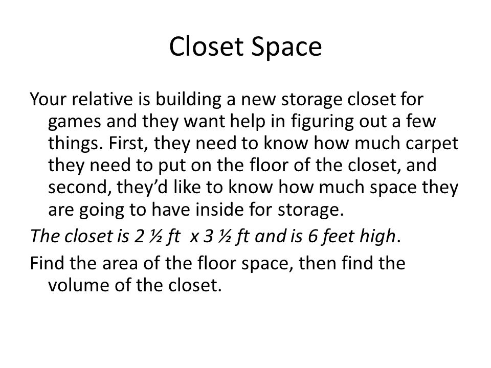 Closet Space Your relative is building a new storage closet for games and they want help in figuring out a few things. First, they need to know how mu