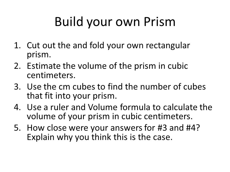 Build your own Prism 1.Cut out the and fold your own rectangular prism. 2.Estimate the volume of the prism in cubic centimeters. 3.Use the cm cubes to