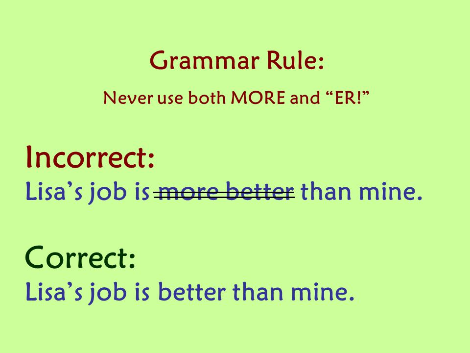 Grammar Rule: Never use both MORE and ER! Incorrect: Lisa's job is more better than mine.