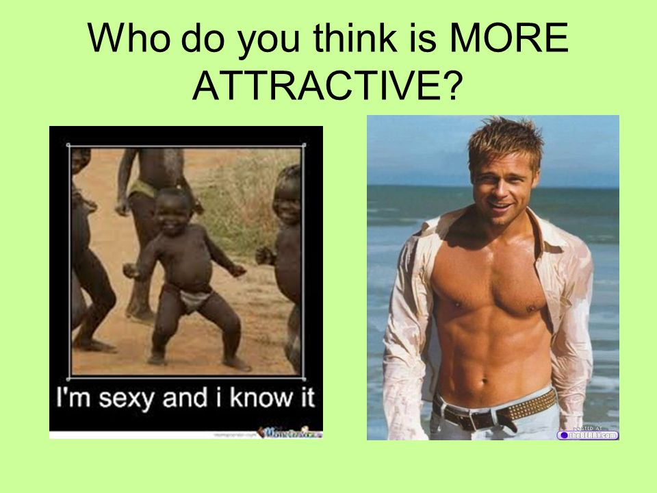 Who do you think is MORE ATTRACTIVE?